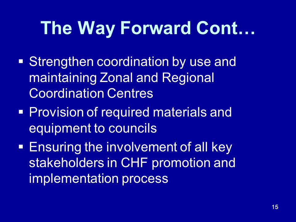 15 The Way Forward Cont…  Strengthen coordination by use and maintaining Zonal and Regional Coordination Centres  Provision of required materials and equipment to councils  Ensuring the involvement of all key stakeholders in CHF promotion and implementation process
