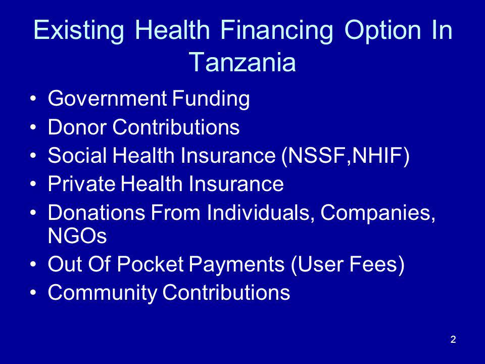 2 Existing Health Financing Option In Tanzania Government Funding Donor Contributions Social Health Insurance (NSSF,NHIF) Private Health Insurance Donations From Individuals, Companies, NGOs Out Of Pocket Payments (User Fees) Community Contributions