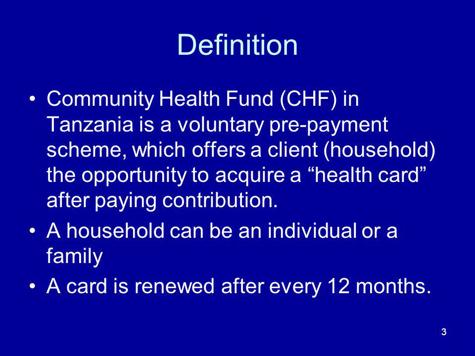 3 Definition Community Health Fund (CHF) in Tanzania is a voluntary pre-payment scheme, which offers a client (household) the opportunity to acquire a health card after paying contribution.