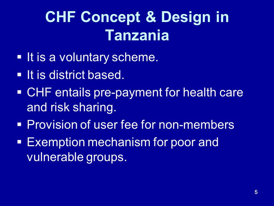 5 CHF Concept & Design in Tanzania  It is a voluntary scheme.  It is district based.  CHF entails pre-payment for health care and risk sharing.  P