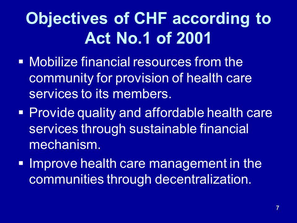 7 Objectives of CHF according to Act No.1 of 2001  Mobilize financial resources from the community for provision of health care services to its members.