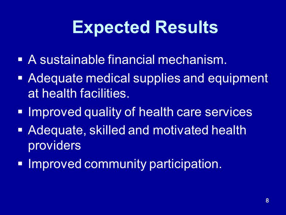 8 Expected Results  A sustainable financial mechanism.  Adequate medical supplies and equipment at health facilities.  Improved quality of health c