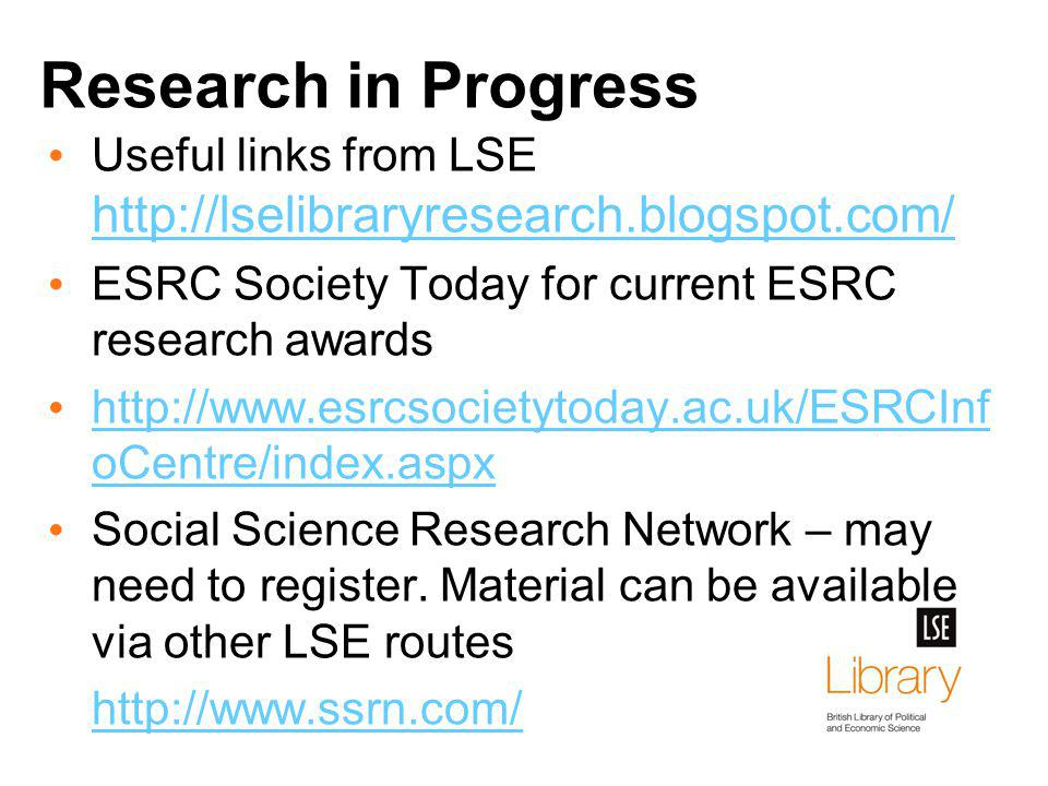Research in Progress Useful links from LSE http://lselibraryresearch.blogspot.com/ http://lselibraryresearch.blogspot.com/ ESRC Society Today for current ESRC research awards http://www.esrcsocietytoday.ac.uk/ESRCInf oCentre/index.aspx http://www.esrcsocietytoday.ac.uk/ESRCInf oCentre/index.aspx Social Science Research Network – may need to register.