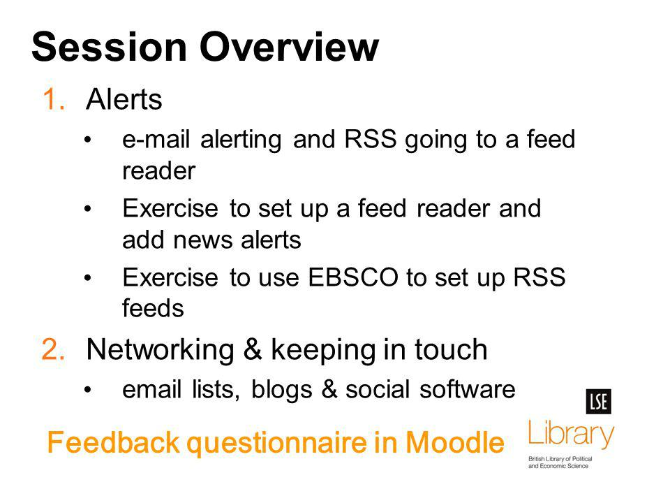 Session Overview 1.Alerts e-mail alerting and RSS going to a feed reader Exercise to set up a feed reader and add news alerts Exercise to use EBSCO to set up RSS feeds 2.Networking & keeping in touch email lists, blogs & social software Feedback questionnaire in Moodle