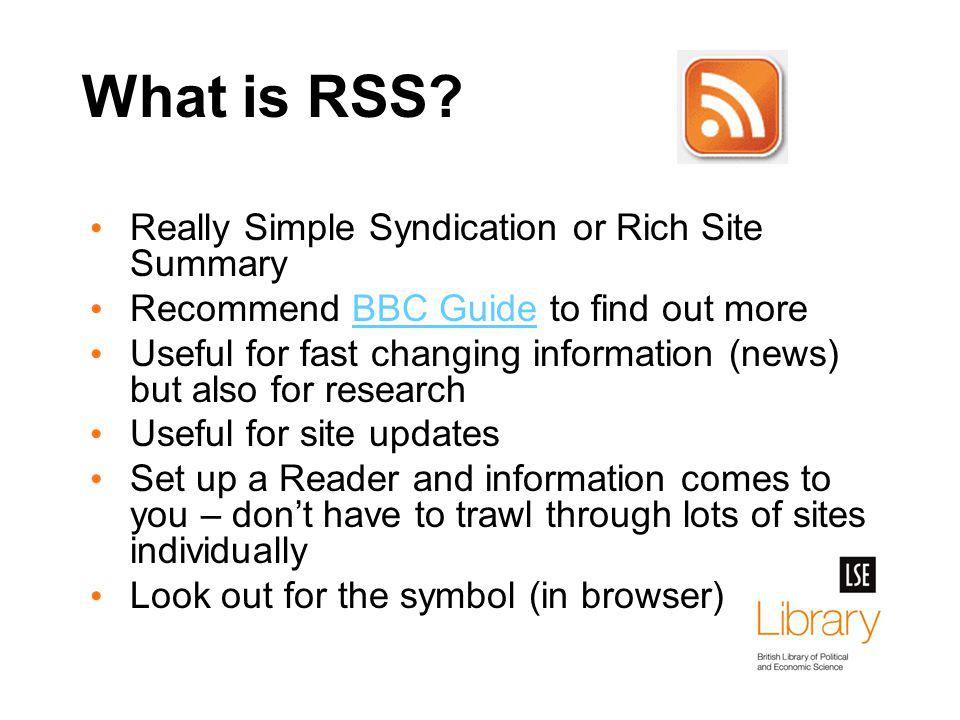 What is RSS? Really Simple Syndication or Rich Site Summary Recommend BBC Guide to find out moreBBC Guide Useful for fast changing information (news)