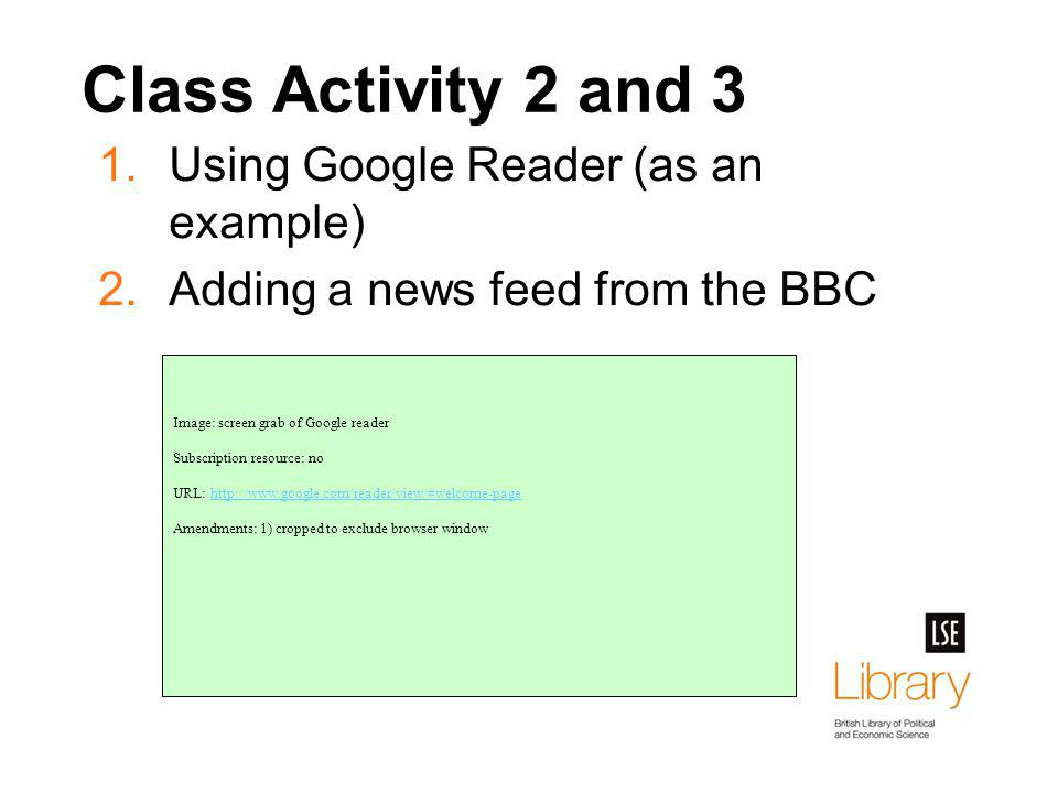 Class Activity 2 and 3 1.Using Google Reader (as an example) 2.Adding a news feed from the BBC Image: screen grab of Google reader Subscription resource: no URL: http://www.google.com/reader/view/#welcome-pagehttp://www.google.com/reader/view/#welcome-page Amendments: 1) cropped to exclude browser window