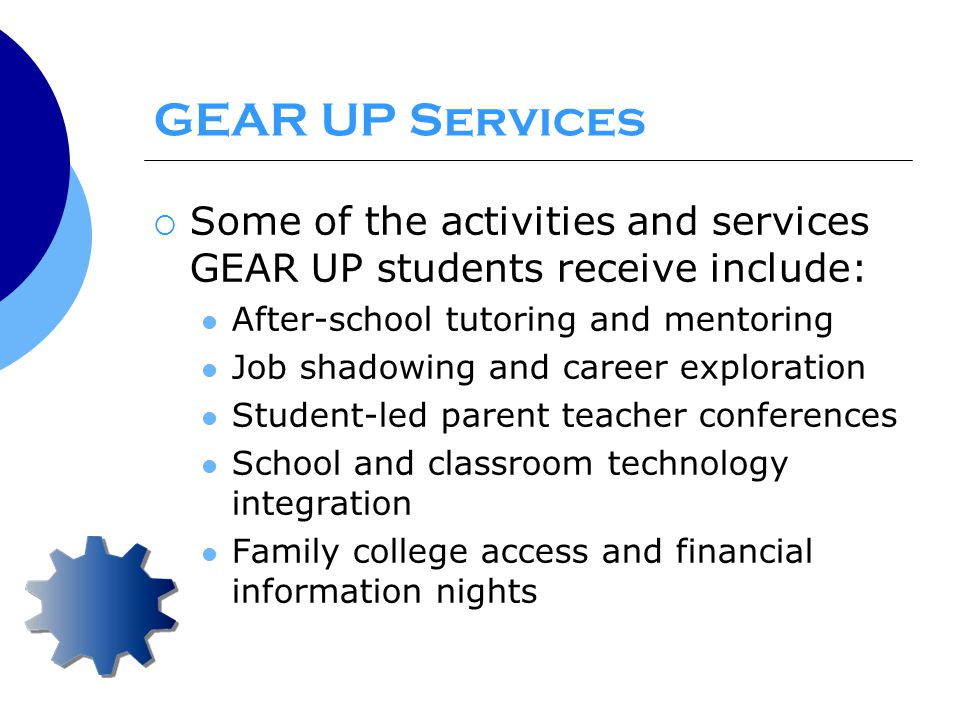 GEAR UP Services  Some of the activities and services GEAR UP students receive include: After-school tutoring and mentoring Job shadowing and career exploration Student-led parent teacher conferences School and classroom technology integration Family college access and financial information nights
