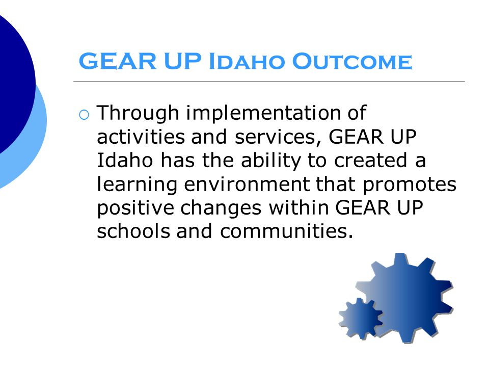 GEAR UP Idaho Outcome  Through implementation of activities and services, GEAR UP Idaho has the ability to created a learning environment that promotes positive changes within GEAR UP schools and communities.