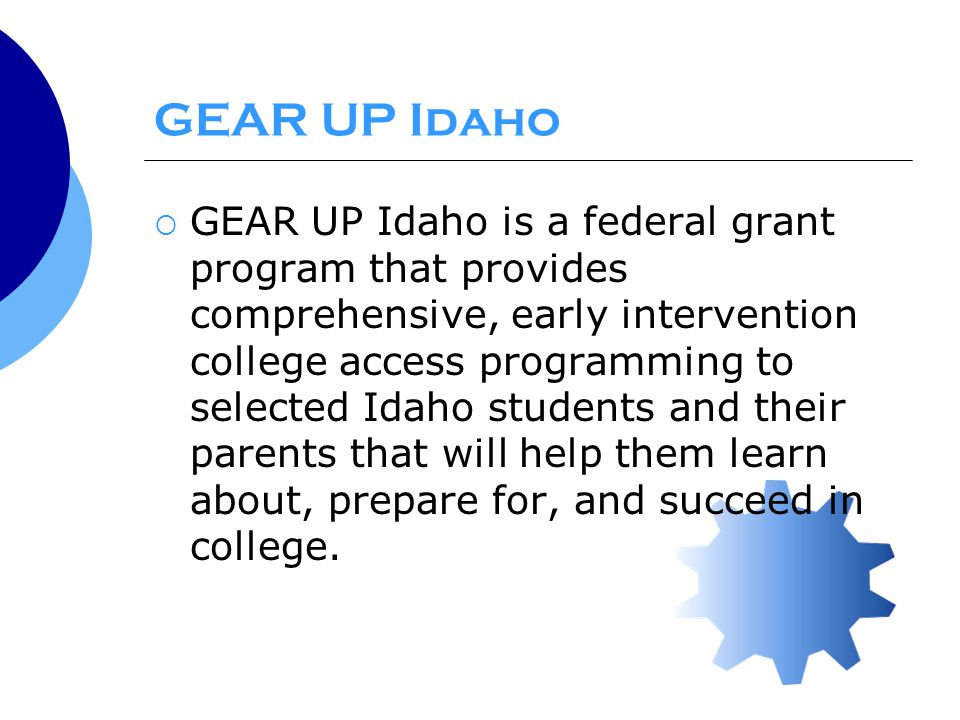 GEAR UP Idaho Program  The mission of GEAR UP Idaho is: To inspire students to become active in their educational experience To ensure students are academically prepared for high school graduation and postsecondary education