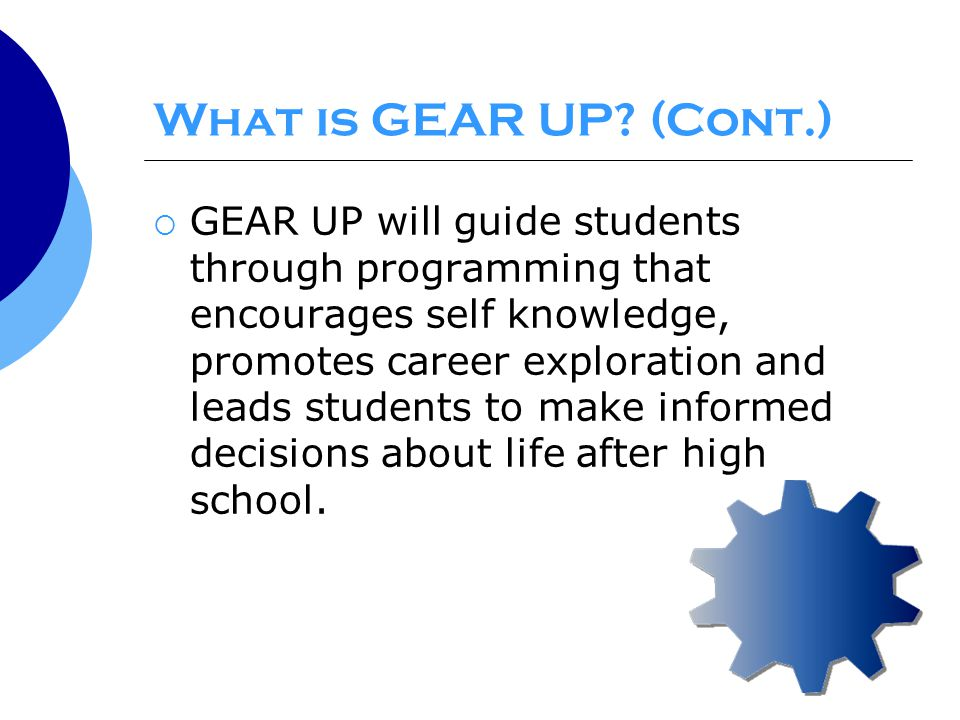  GEAR UP will guide students through programming that encourages self knowledge, promotes career exploration and leads students to make informed decisions about life after high school.