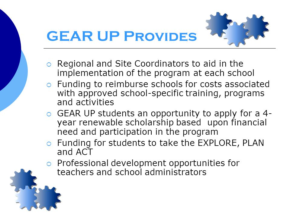 GEAR UP Provides  Regional and Site Coordinators to aid in the implementation of the program at each school  Funding to reimburse schools for costs associated with approved school-specific training, programs and activities  GEAR UP students an opportunity to apply for a 4- year renewable scholarship based upon financial need and participation in the program  Funding for students to take the EXPLORE, PLAN and ACT  Professional development opportunities for teachers and school administrators