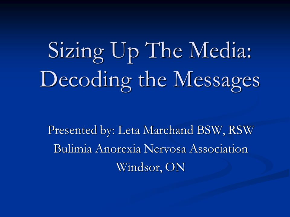 Sizing Up The Media: Decoding the Messages Presented by: Leta Marchand BSW, RSW Bulimia Anorexia Nervosa Association Windsor, ON