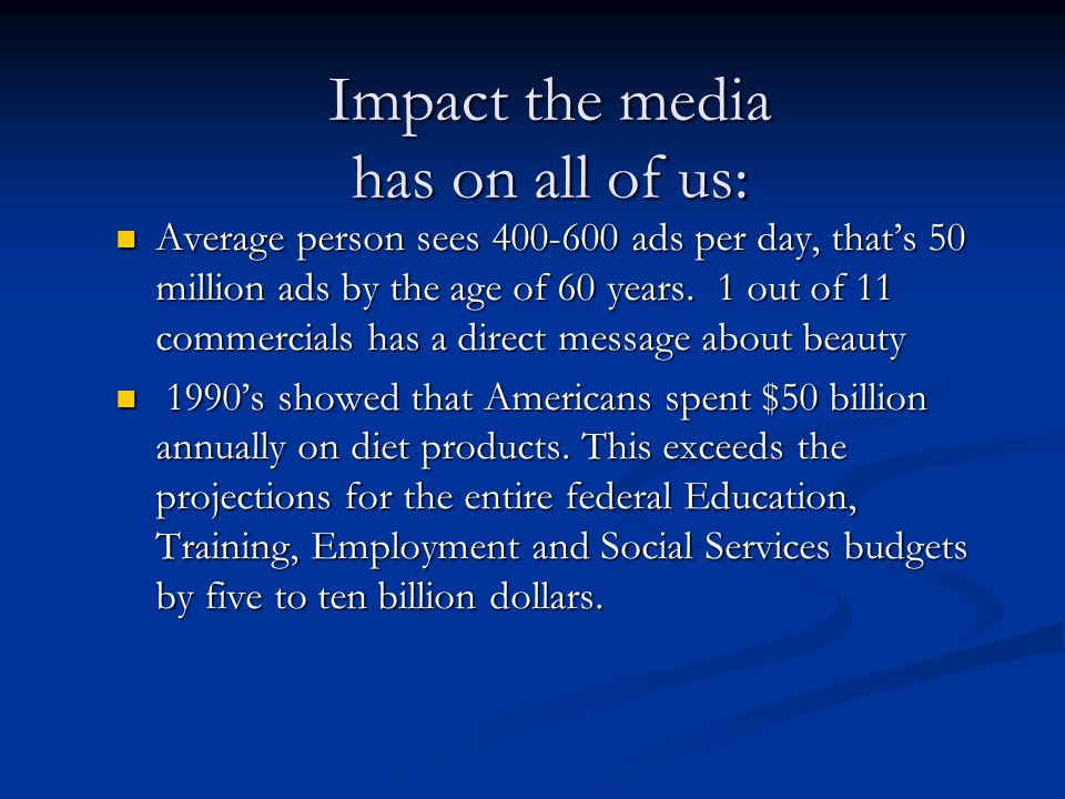 Impact the media has on all of us: Average person sees 400-600 ads per day, that's 50 million ads by the age of 60 years. 1 out of 11 commercials has
