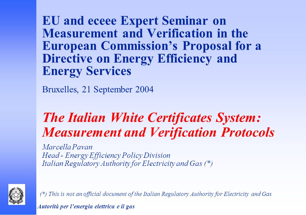 Autorità per l'energia elettrica e il gas EU and eceee Expert Seminar on Measurement and Verification in the European Commission's Proposal for a Directive on Energy Efficiency and Energy Services Bruxelles, 21 September 2004 The Italian White Certificates System: Measurement and Verification Protocols Marcella Pavan Head - Energy Efficiency Policy Division Italian Regulatory Authority for Electricity and Gas (*) (*) This is not an official document of the Italian Regulatory Authority for Electricity and Gas