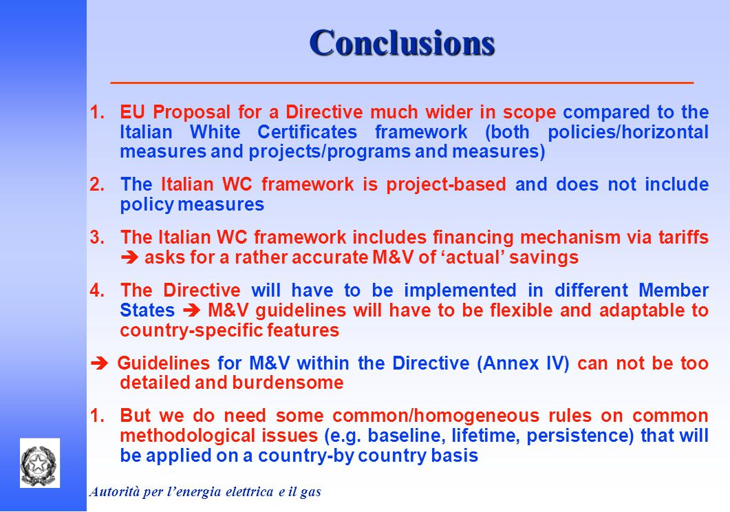 Autorità per l'energia elettrica e il gas  EU Proposal for a Directive much wider in scope compared to the Italian White Certificates framework (both policies/horizontal measures and projects/programs and measures)  The Italian WC framework is project-based and does not include policy measures  The Italian WC framework includes financing mechanism via tariffs  asks for a rather accurate M&V of 'actual' savings  The Directive will have to be implemented in different Member States  M&V guidelines will have to be flexible and adaptable to country-specific features  Guidelines for M&V within the Directive (Annex IV) can not be too detailed and burdensome  But we do need some common/homogeneous rules on common methodological issues (e.g.