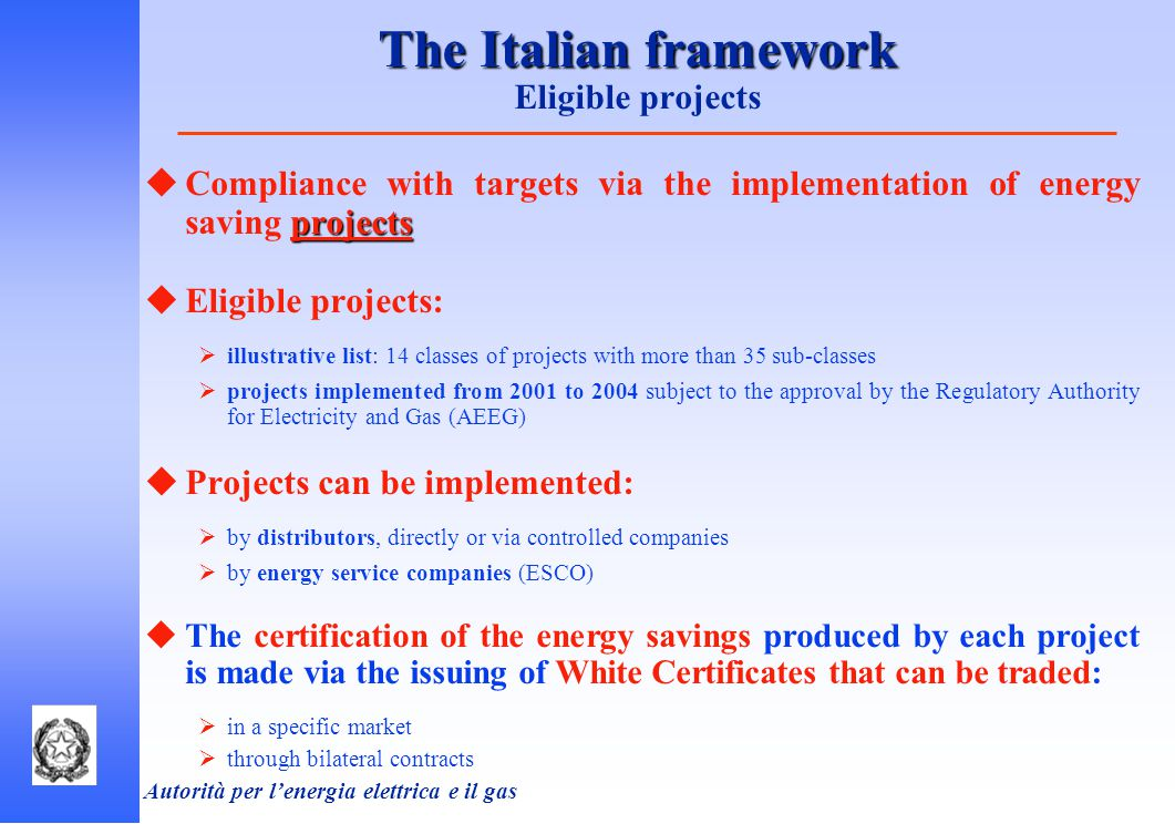 Autorità per l'energia elettrica e il gas The Italian framework The Italian framework Eligible projects projects  Compliance with targets via the implementation of energy saving projects  Eligible projects:  illustrative list: 14 classes of projects with more than 35 sub-classes  projects implemented from 2001 to 2004 subject to the approval by the Regulatory Authority for Electricity and Gas (AEEG)  Projects can be implemented:  by distributors, directly or via controlled companies  by energy service companies (ESCO)  The certification of the energy savings produced by each project is made via the issuing of White Certificates that can be traded:  in a specific market  through bilateral contracts