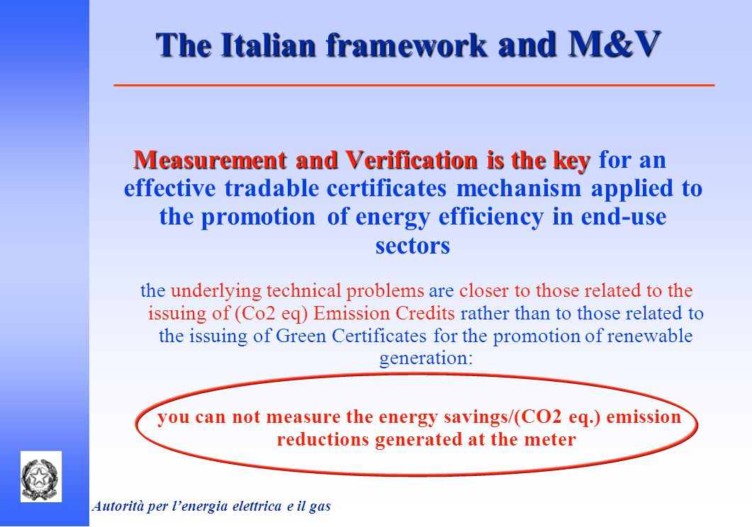 Autorità per l'energia elettrica e il gas The Italian framework and M&V Measurement and Verification is the key Measurement and Verification is the key for an effective tradable certificates mechanism applied to the promotion of energy efficiency in end-use sectors the underlying technical problems are closer to those related to the issuing of (Co2 eq) Emission Credits rather than to those related to the issuing of Green Certificates for the promotion of renewable generation: you can not measure the energy savings/(CO2 eq.) emission reductions generated at the meter