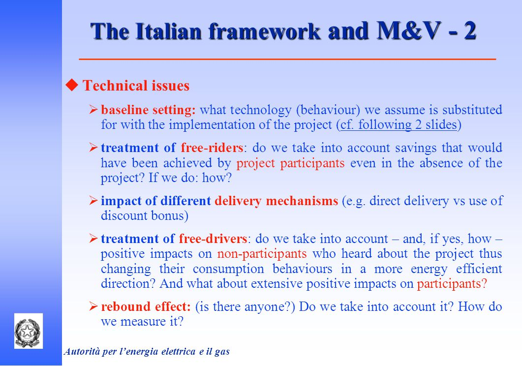 Autorità per l'energia elettrica e il gas The Italian framework and M&V - 2  Technical issues  baseline setting: what technology (behaviour) we assume is substituted for with the implementation of the project (cf.