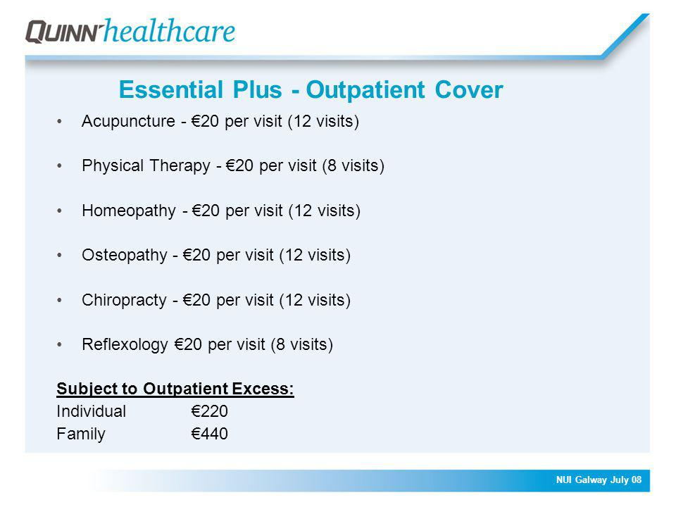 NUI Galway July 08 Essential Plus - Outpatient Cover Acupuncture - €20 per visit (12 visits) Physical Therapy - €20 per visit (8 visits) Homeopathy - €20 per visit (12 visits) Osteopathy - €20 per visit (12 visits) Chiropracty - €20 per visit (12 visits) Reflexology €20 per visit (8 visits) Subject to Outpatient Excess: Individual€220 Family€440