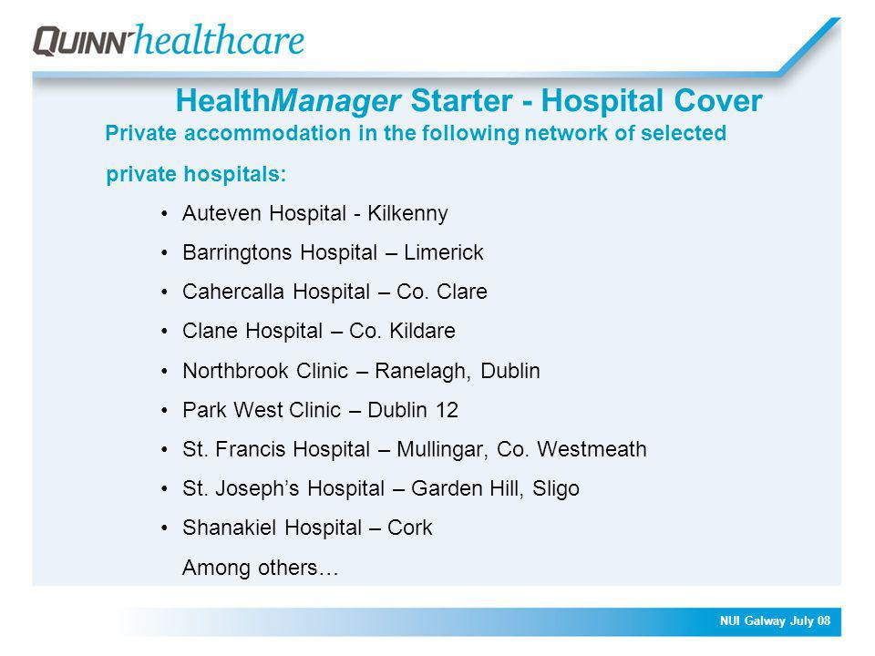 NUI Galway July 08 HealthManager Starter - Hospital Cover Private accommodation in the following network of selected private hospitals: Auteven Hospital - Kilkenny Barringtons Hospital – Limerick Cahercalla Hospital – Co.