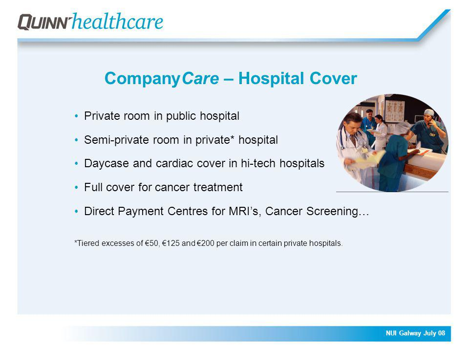 NUI Galway July 08 CompanyCare – Hospital Cover Private room in public hospital Semi-private room in private* hospital Daycase and cardiac cover in hi-tech hospitals Full cover for cancer treatment Direct Payment Centres for MRI's, Cancer Screening… *Tiered excesses of €50, €125 and €200 per claim in certain private hospitals.