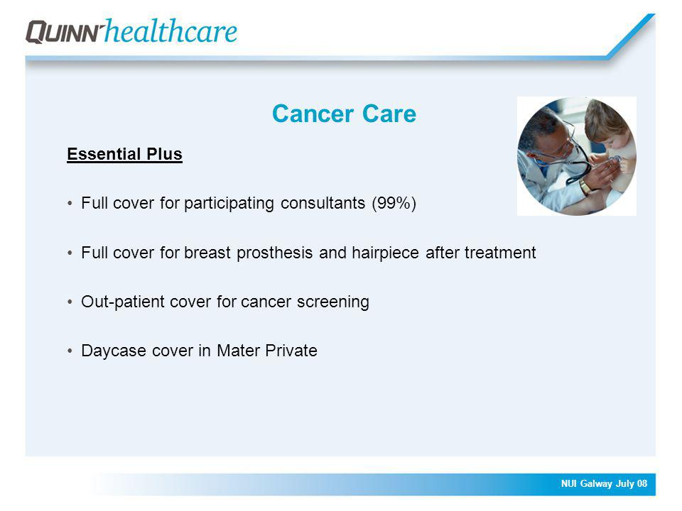 NUI Galway July 08 Cancer Care Essential Plus Full cover for participating consultants (99%) Full cover for breast prosthesis and hairpiece after treatment Out-patient cover for cancer screening Daycase cover in Mater Private
