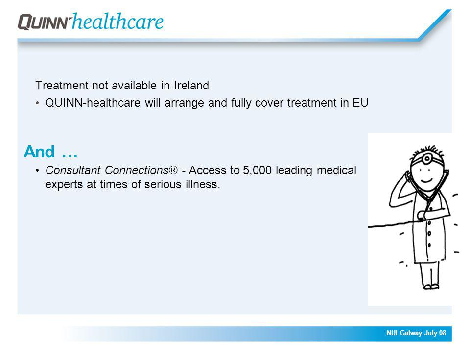 NUI Galway July 08 And … Treatment not available in Ireland QUINN-healthcare will arrange and fully cover treatment in EU Consultant Connections® - Access to 5,000 leading medical experts at times of serious illness.