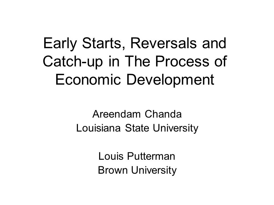 Early Starts, Reversals and Catch-up in The Process of Economic Development Areendam Chanda Louisiana State University Louis Putterman Brown University