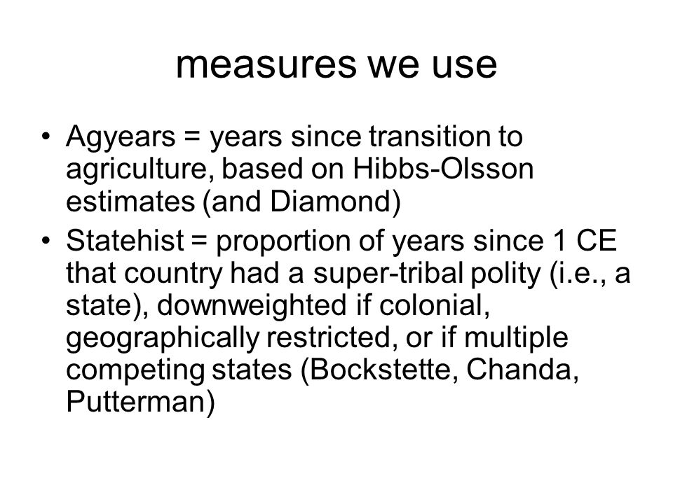 measures we use Agyears = years since transition to agriculture, based on Hibbs-Olsson estimates (and Diamond) Statehist = proportion of years since 1