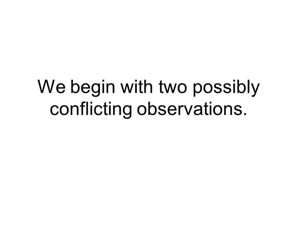 We begin with two possibly conflicting observations.