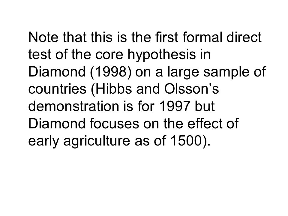 Note that this is the first formal direct test of the core hypothesis in Diamond (1998) on a large sample of countries (Hibbs and Olsson's demonstrati