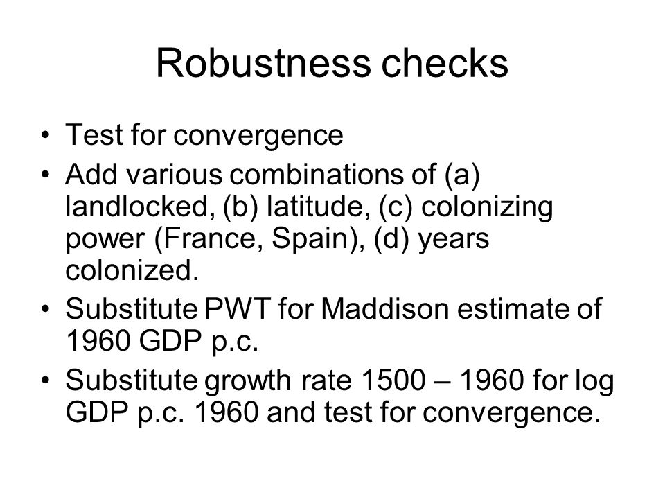 Robustness checks Test for convergence Add various combinations of (a) landlocked, (b) latitude, (c) colonizing power (France, Spain), (d) years colonized.