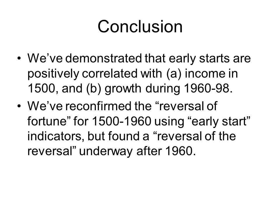 Conclusion We've demonstrated that early starts are positively correlated with (a) income in 1500, and (b) growth during 1960-98. We've reconfirmed th