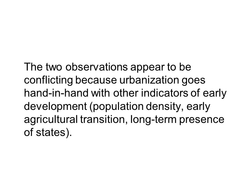The two observations appear to be conflicting because urbanization goes hand-in-hand with other indicators of early development (population density, early agricultural transition, long-term presence of states).