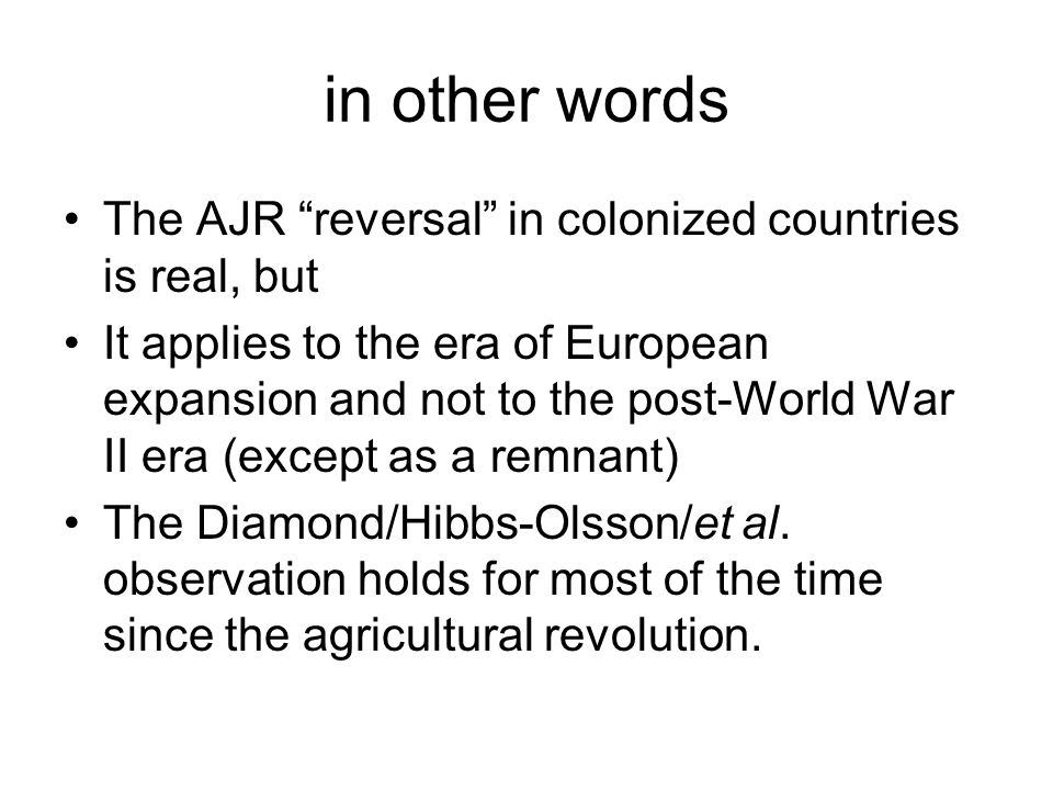 in other words The AJR reversal in colonized countries is real, but It applies to the era of European expansion and not to the post-World War II era (except as a remnant) The Diamond/Hibbs-Olsson/et al.