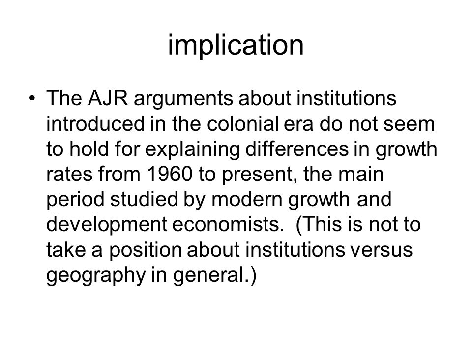 implication The AJR arguments about institutions introduced in the colonial era do not seem to hold for explaining differences in growth rates from 1960 to present, the main period studied by modern growth and development economists.