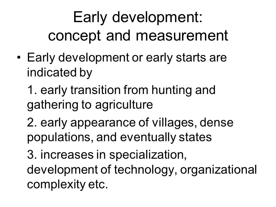 Early development: concept and measurement Early development or early starts are indicated by 1. early transition from hunting and gathering to agricu