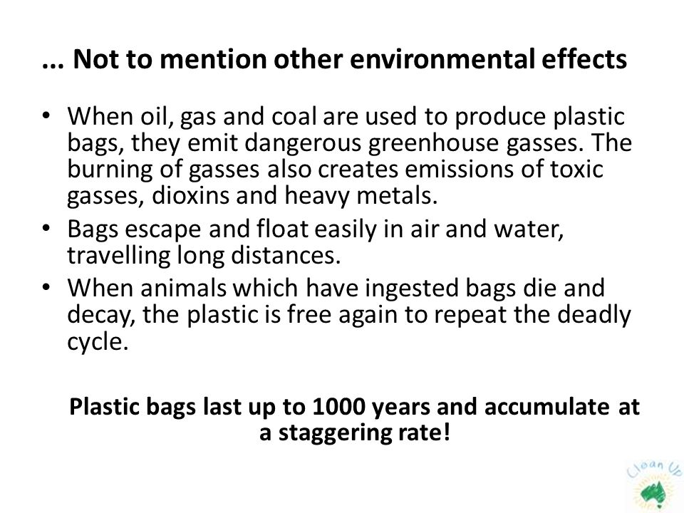 ... Not to mention other environmental effects When oil, gas and coal are used to produce plastic bags, they emit dangerous greenhouse gasses. The bur