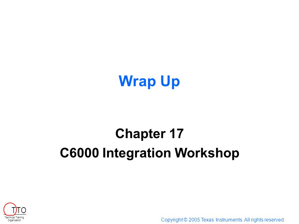Wrap Up Chapter 17 C6000 Integration Workshop Copyright © 2005 Texas Instruments. All rights reserved. Technical Training Organization T TO