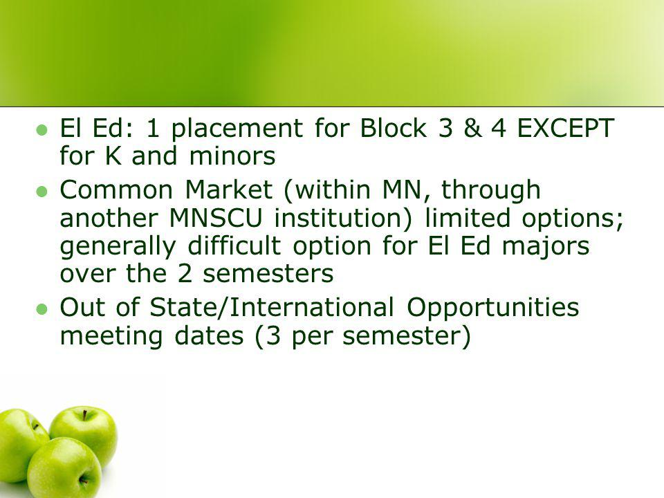 El Ed: 1 placement for Block 3 & 4 EXCEPT for K and minors Common Market (within MN, through another MNSCU institution) limited options; generally difficult option for El Ed majors over the 2 semesters Out of State/International Opportunities meeting dates (3 per semester)
