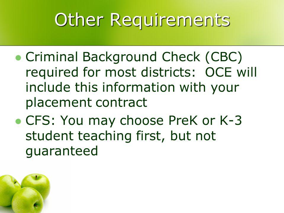 Other Requirements Criminal Background Check (CBC) required for most districts: OCE will include this information with your placement contract CFS: You may choose PreK or K-3 student teaching first, but not guaranteed