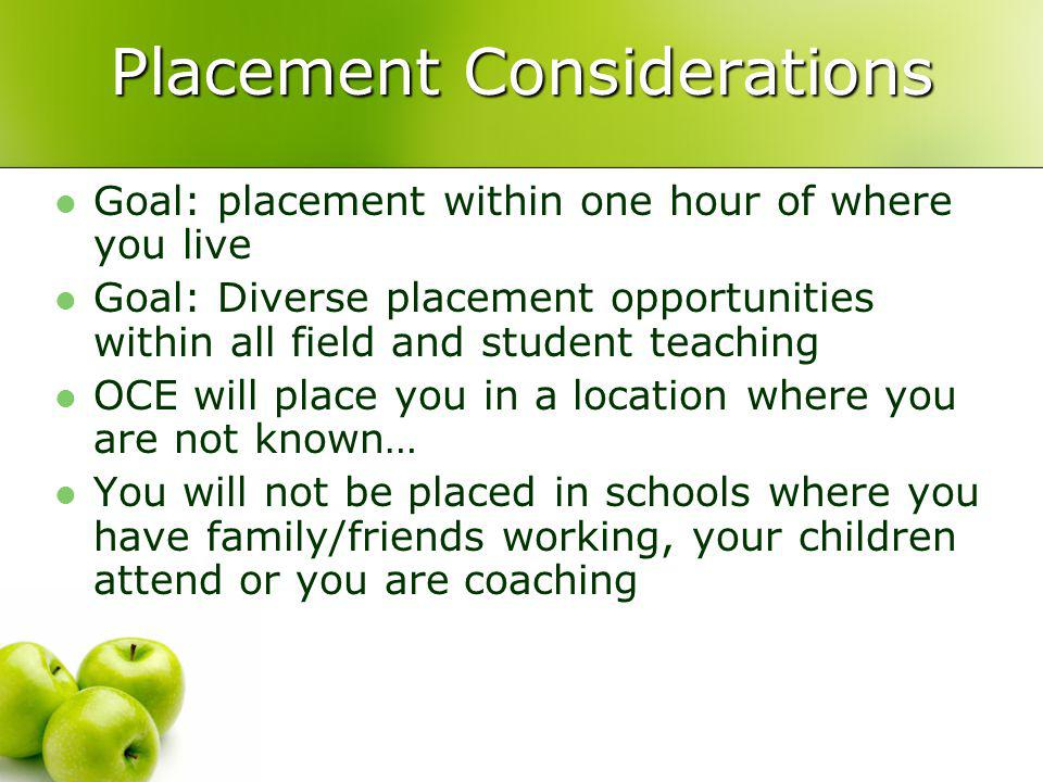 Placement Considerations Goal: placement within one hour of where you live Goal: Diverse placement opportunities within all field and student teaching OCE will place you in a location where you are not known… You will not be placed in schools where you have family/friends working, your children attend or you are coaching