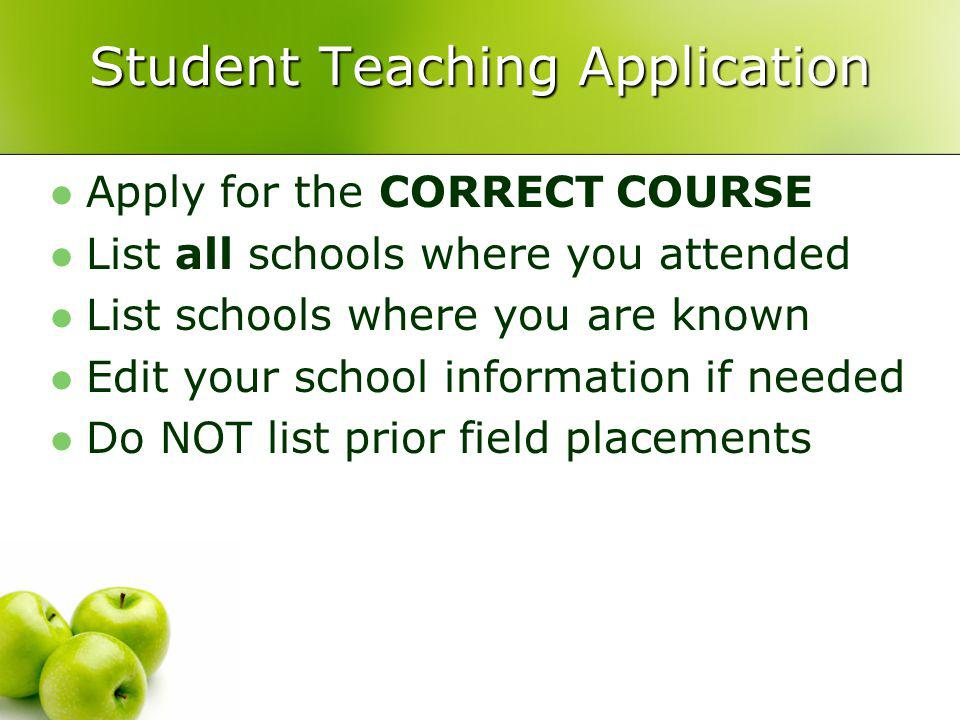 Student Teaching Application Apply for the CORRECT COURSE List all schools where you attended List schools where you are known Edit your school information if needed Do NOT list prior field placements