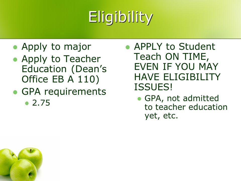 Eligibility Apply to major Apply to Teacher Education (Dean's Office EB A 110) GPA requirements 2.75 APPLY to Student Teach ON TIME, EVEN IF YOU MAY HAVE ELIGIBILITY ISSUES.
