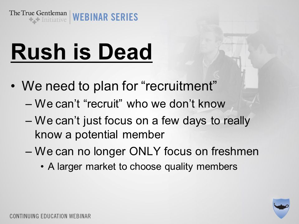"Rush is Dead We need to plan for ""recruitment"" –We can't ""recruit"" who we don't know –We can't just focus on a few days to really know a potential mem"