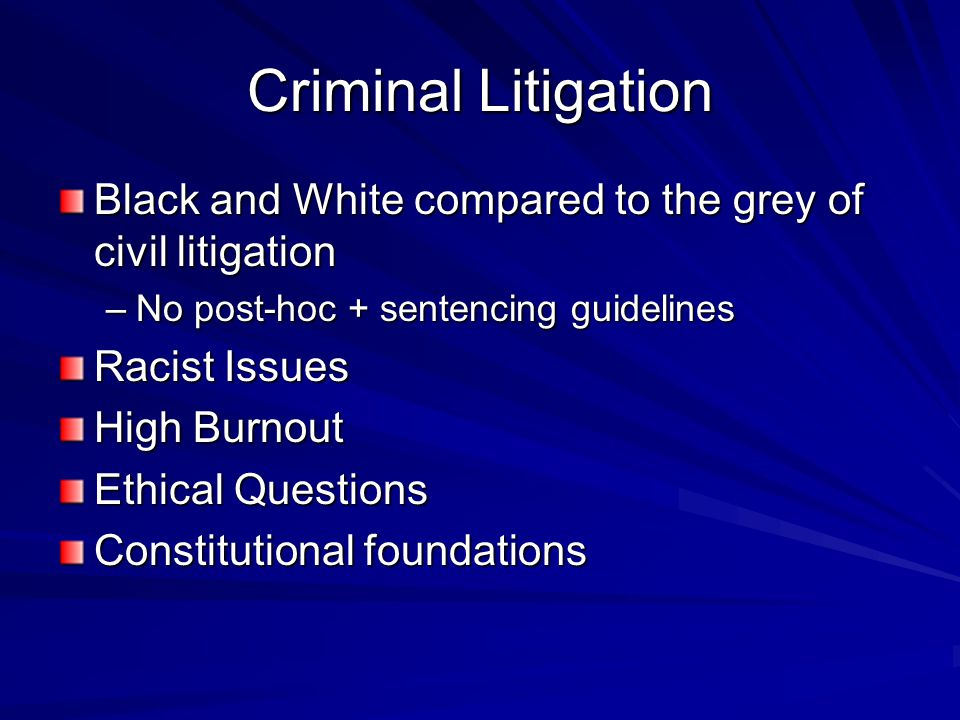 Criminal Litigation Black and White compared to the grey of civil litigation –No post-hoc + sentencing guidelines Racist Issues High Burnout Ethical Questions Constitutional foundations