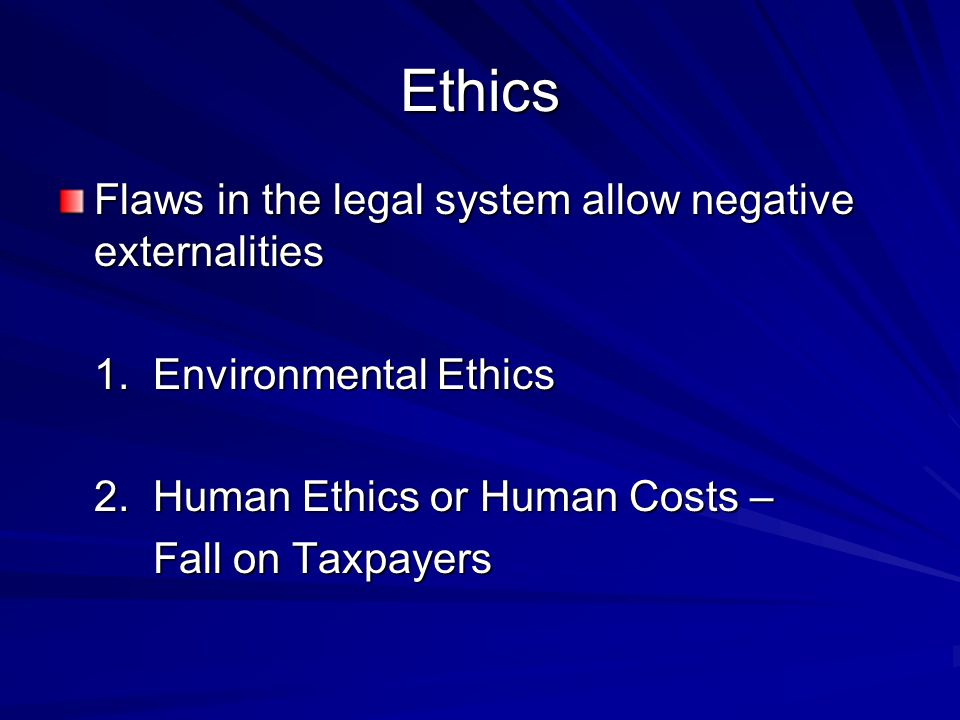 Ethics Flaws in the legal system allow negative externalities 1.