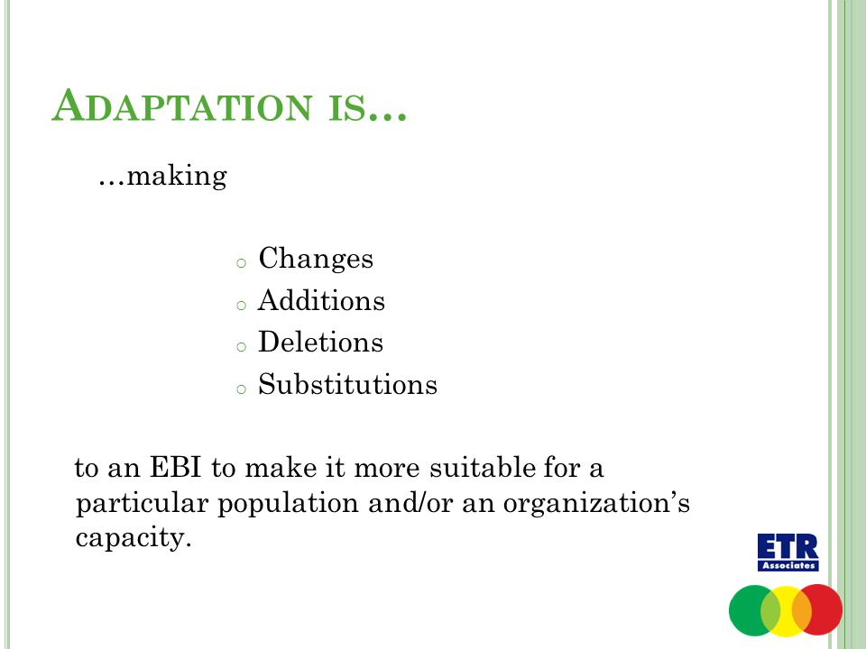 A DAPTATION IS … …making o Changes o Additions o Deletions o Substitutions to an EBI to make it more suitable for a particular population and/or an or