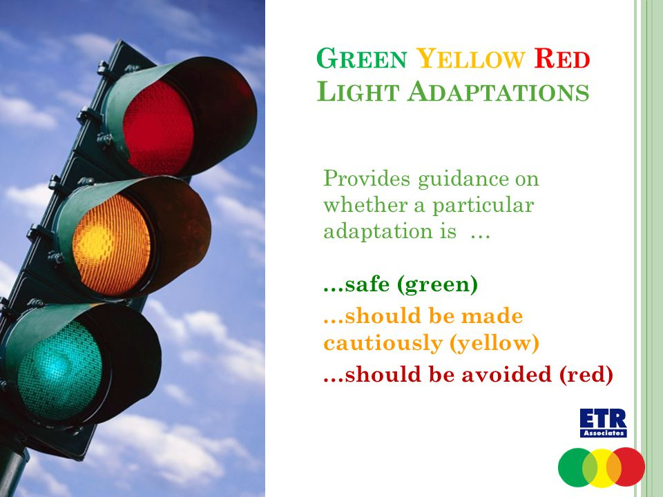 G REEN Y ELLOW R ED L IGHT A DAPTATIONS Provides guidance on whether a particular adaptation is … …safe (green) …should be made cautiously (yellow) …should be avoided (red)