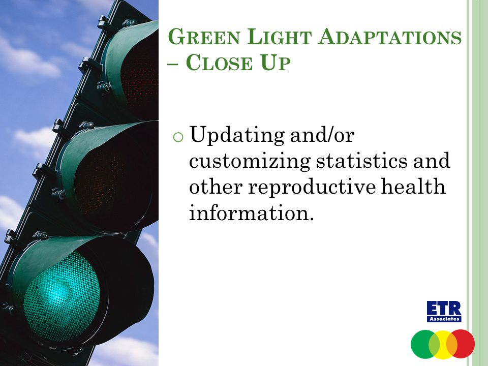G REEN L IGHT A DAPTATIONS – C LOSE U P o Updating and/or customizing statistics and other reproductive health information.